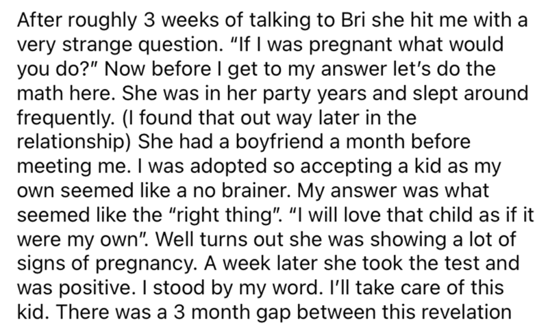 """Font - After roughly 3 weeks of talking to Bri she hit me with a very strange question. """"If I was pregnant what would you do?"""" Now before I get to my answer let's do the math here. She was in her party years and slept around frequently. (I found that out way later in the relationship) She had a boyfriend a month before meeting me. I was adopted so accepting a kid as my own seemed like a no brainer. My answer was what seemed like the """"right thing"""". """"I will love that child as if it were my own"""". W"""