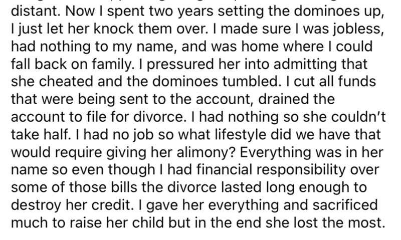 Font - distant. Now I spent two years setting the dominoes up, I just let her knock them over. I made sure I was jobless, had nothing to my name, and was home where I could fall back on family. I pressured her into admitting that she cheated and the dominoes tumbled. I cut all funds that were being sent to the account, drained the account to file for divorce. I had nothing so she couldn't take half. I had no job so what lifestyle did we have that would require giving her alimony? Everything was