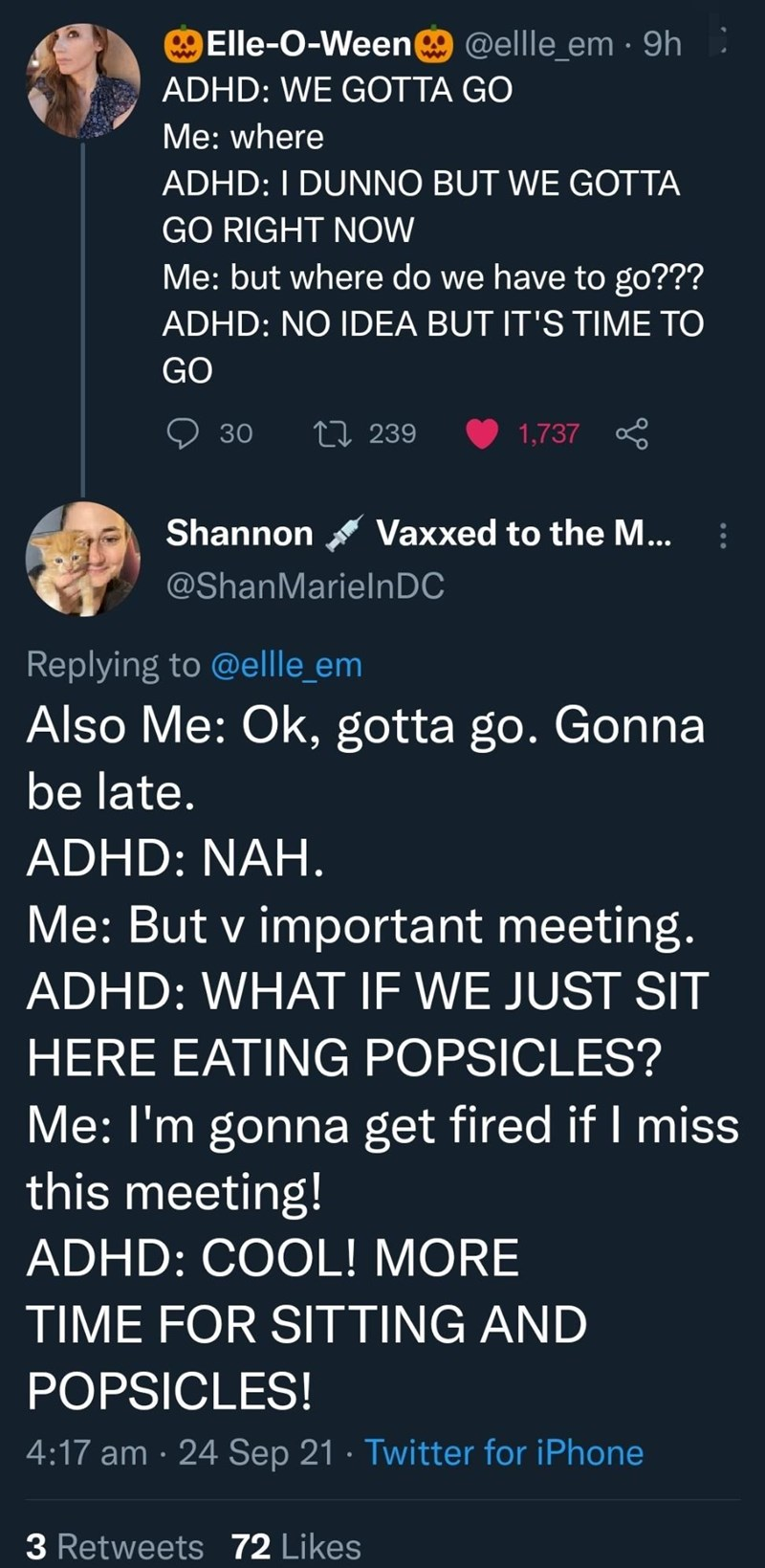 Font - Elle-O-Weene @ellle_em · 9h ADHD: WE GOTTA GO Мe: where ADHD: I DUNNO BUT WE GOTTA GO RIGHT NOW Me: but where do we have to go??? ADHD: NO IDEA BUT IT'S TIME TO GO 30 27 239 1,737 Shannon Vaxxed to the M... @ShanMarielnDC Replying to @ellle_em Also Me: Ok, gotta go. Gonna be late. ADHD: NAH. Me: But v important meeting. ADHD: WHAT IF WE JUST SIT HERE EATING POPSICLES? Me: I'm gonna get fired if I miss this meeting! ADHD: COOL! MORE TIME FOR SITTING AND POPSICLES! 4:17 am · 24 Sep 21 · Twi