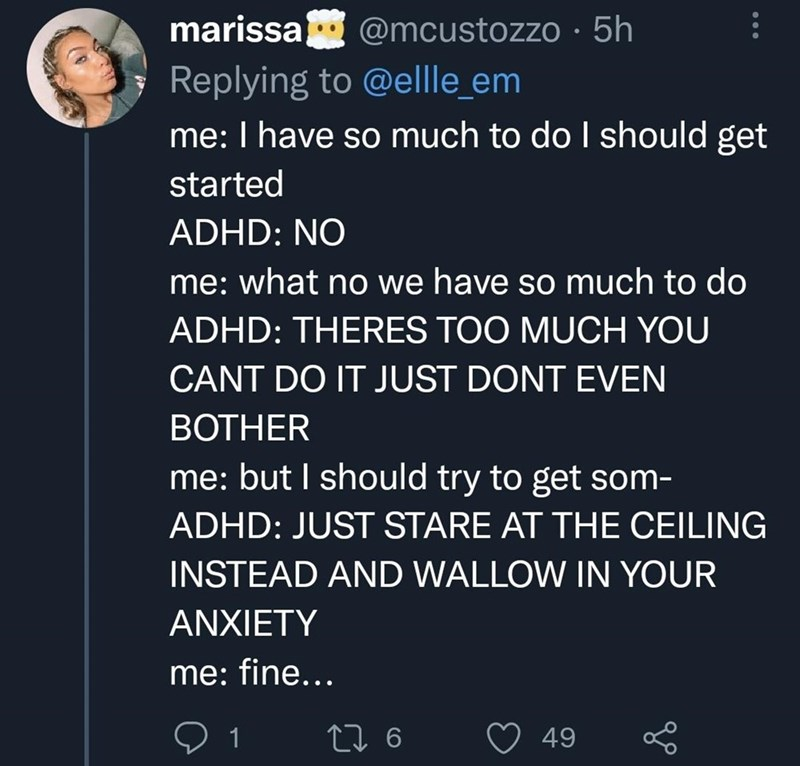 Font - marissa @mcustozzo · 5h Replying to @ellle_em me: I have so much to do I should get started ADHD: NO me: what no we have so much to do ADHD: THERES TOO MUCH YOU CANT DO IT JUST DONT EVEN ВОTHER me: but I should try to get som- ADHD: JUST STARE AT THE CEILING INSTEAD AND WALLOW IN YOUR ANXIETY me: fine... 27 6 49