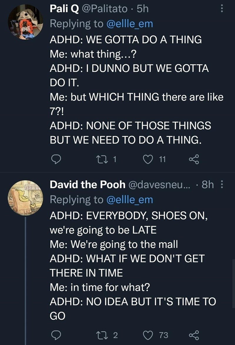 World - Pali Q @Palitato · 5h Replying to @ellle_em ADHD: WE GOTTA DO A THING Me: what thing...? ADHD: I DUNNO BUT WE GOTTA DO IT. Me: but WHICH THING there are like 7?! ADHD: NONE OF THOSE THINGS BUT WE NEED TO DO A THING. 11 David the Pooh @davesneu... · 8h : Replying to @ellle_em ADHD: EVERYBODY, SHOES ON, we're going to be LATE Me: We're going to the mall ADHD: WHAT IF WE DON'T GET THERE IN TIME Me: in time for what? ADHD: NO IDEA BUT IT'S TIME TO GO 27 2 73