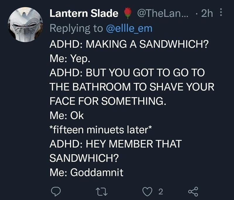 Organism - Lantern Slade @TheLan... · 2h : Replying to @ellle_em ADHD: MAKING A SANDWHICH? Мe: Yep. ADHD: BUT YOU GOT TO GO TO THE BATHROOM TO SHAVE YOUR FACE FOR SOMETHING. Me: Ok *fifteen minuets later* ADHD: HEY MEMBER THAT SANDWHICH? Me: Goddamnit 2