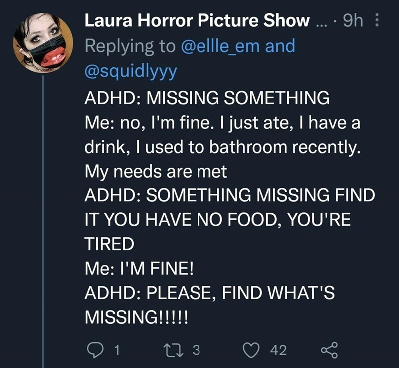 Font - Laura Horror Picture Show ... · 9h : Replying to @ellle_em and @squidlyyy ADHD: MISSING SOMETHING Me: no, I'm fine. I just ate, I have a drink, I used to bathroom recently. My needs are met ADHD: SOMETHING MISSING FIND IT YOU HAVE NO FOOD, YOU'RE TIRED Me: I'M FINE! ADHD: PLEASE, FIND WHAT'S MISSING!!!!! 1 42