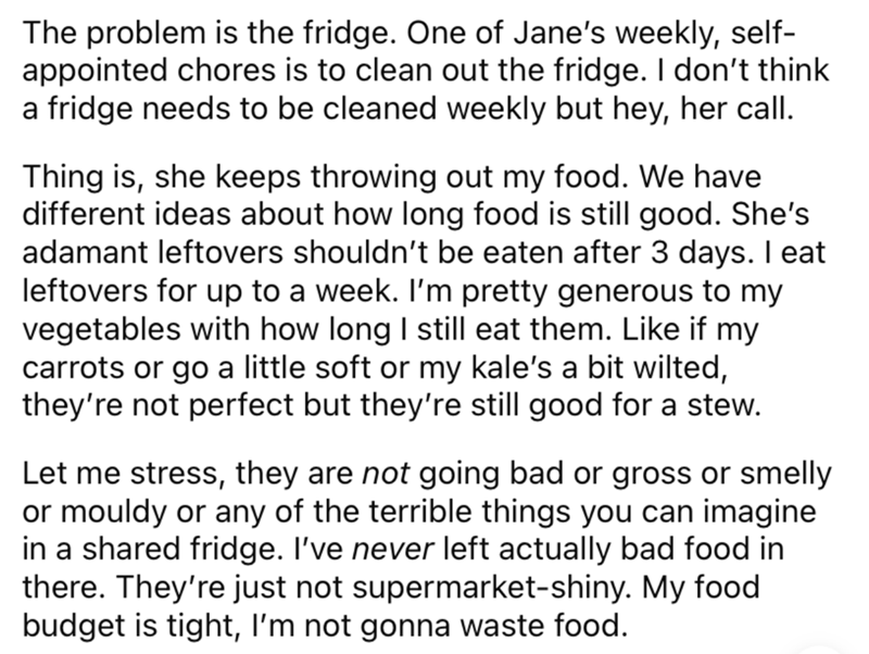 Font - The problem is the fridge. One of Jane's weekly, self- appointed chores is to clean out the fridge. I don't think a fridge needs to be cleaned weekly but hey, her call. Thing is, she keeps throwing out my food. We have different ideas about how long food is still good. She's adamant leftovers shouldn't be eaten after 3 days. I eat leftovers for up to a week. I'm pretty generous to my vegetables with how long I still eat them. Like if my carrots or go a little soft or my kale's a bit wilte