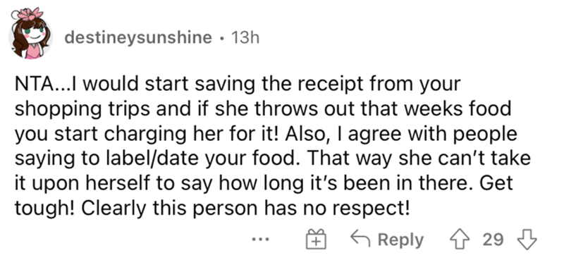 Font - destineysunshine · 13h NTA...I would start saving the receipt from your shopping trips and if she throws out that weeks food you start charging her for it! Also, I agree with people saying to label/date your food. That way she can't take it upon herself to say how long it's been in there. Get tough! Clearly this person has no respect! G Reply 29 + ...