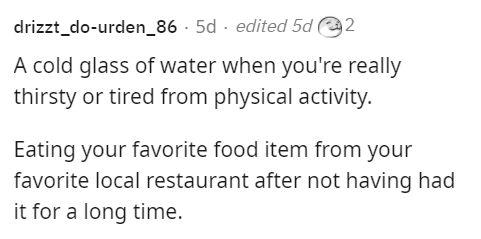 Font - drizzt_do-urden_86 · 5d · edited 5d 2 A cold glass of water when you're really thirsty or tired from physical activity. Eating your favorite food item from your favorite local restaurant after not having had it for a long time.