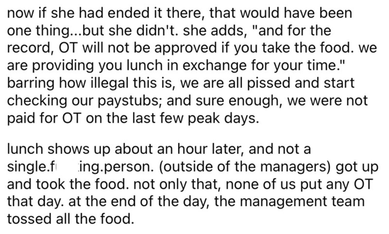 """Font - now if she had ended it there, that would have been one thing...but she didn't. she adds, """"and for the record, OT will not be approved if you take the food. we are providing you lunch in exchange for your time."""" barring how illegal this is, we are all pissed and start checking our paystubs; and sure enough, we were not paid for OT on the last few peak days. lunch shows up about an hour later, and not a single.fi and took the food. not only that, none of us put any OT that day. at the end"""