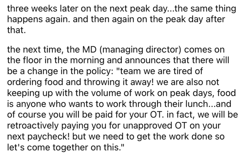"""Font - three weeks later on the next peak day...the same thing happens again. and then again on the peak day after that. the next time, the MD (managing director) comes on the floor in the morning and announces that there will be a change in the policy: """"team we are tired of ordering food and throwing it away! we are also not keeping up with the volume of work on peak days, food is anyone who wants to work through their lunch...and of course you will be paid for your OT. in fact, we will be retr"""