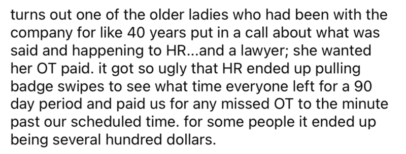 Font - turns out one of the older ladies who had been with the company for like 40 years put in a call about what was said and happening to HR...and a lawyer; she wanted her OT paid. it got so ugly that HR ended up pulling badge swipes to see what time everyone left for a 90 day period and paid us for any missed OT to the minute past our scheduled time. for some people it ended up being several hundred dollars.
