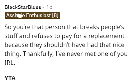 Font - BlackStarBlues · 1d Asshe Enthusiast [8]] So you're that person that breaks people's stuff and refuses to pay for a replacement because they shouldn't have had that nice thing. Thankfully, I've never met one of you IRL. YTA