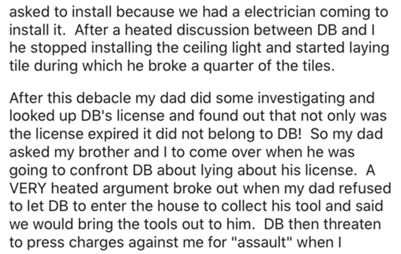 Font - asked to install because we had a electrician coming to install it. After a heated discussion between DB and I he stopped installing the ceiling light and started laying tile during which he broke a quarter of the tiles. After this debacle my dad did some investigating and looked up DB's license and found out that not only was the license expired it did not belong to DB! So my dad asked my brother and I to come over when he was going to confront DB about lying about his license. A VERY he