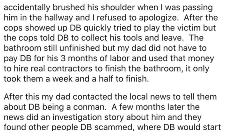 Font - accidentally brushed his shoulder when I was passing him in the hallway and I refused to apologize. After the cops showed up DB quickly tried to play the victim but the cops told DB to collect his tools and leave. The bathroom still unfinished but my dad did not have to pay DB for his 3 months of labor and used that money to hire real contractors to finish the bathroom, it only took them a week and a half to finish. After this my dad contacted the local news to tell them about DB being a