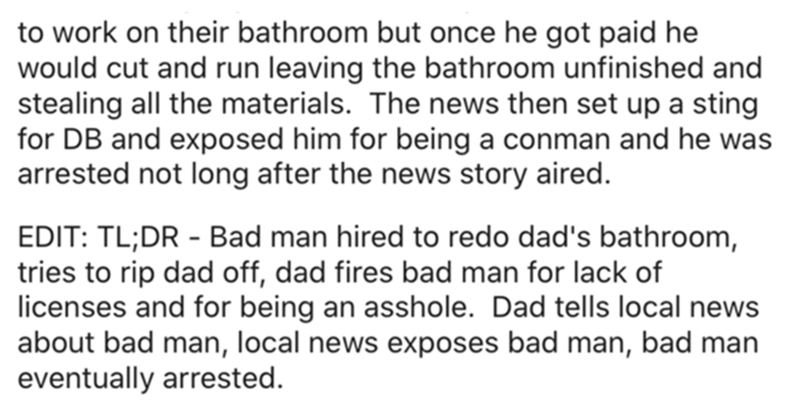 Font - to work on their bathroom but once he got paid he would cut and run leaving the bathroom unfinished and stealing all the materials. The news then set up a sting for DB and exposed him for being a conman and he was arrested not long after the news story aired. EDIT: TL;DR - Bad man hired to redo dad's bathroom, tries to rip dad off, dad fires bad man for lack of licenses and for being an asshole. Dad tells local news about bad man, local news exposes bad man, bad man eventually arrested.