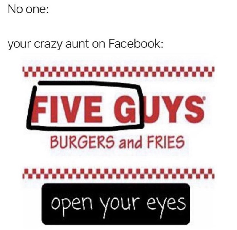 Rectangle - No one: your crazy aunt on Facebook: ... FIVE GUYS BURGERS and FRIES open your eyes