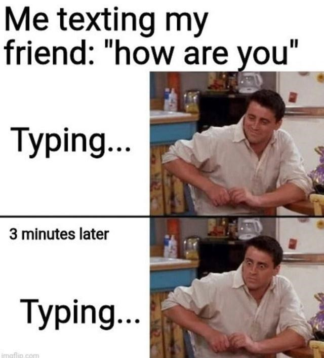 """Clothing - Me texting my friend: """"how are you"""" Typing.. 3 minutes later Typing.. imaflip.com"""
