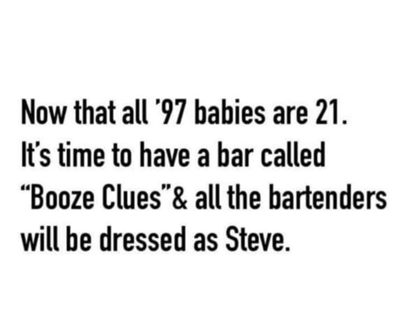 """Font - Now that all '97 babies are 21. It's time to have a bar called """"Booze Clues""""& all the bartenders will be dressed as Steve."""