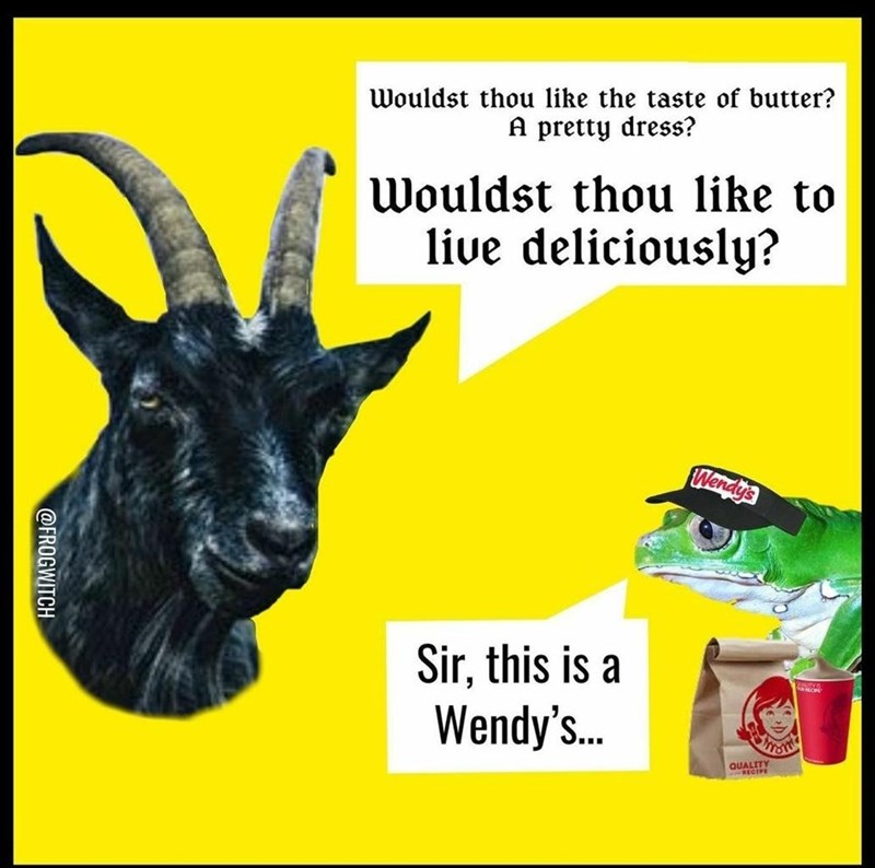 Jaw - Wouldst thou like the taste of butter? A pretty dress? Wouldst thou like to live deliciously? Wendy's Sir, this is a Wendy's.. QUALITY ECIPE @FROGWITCH