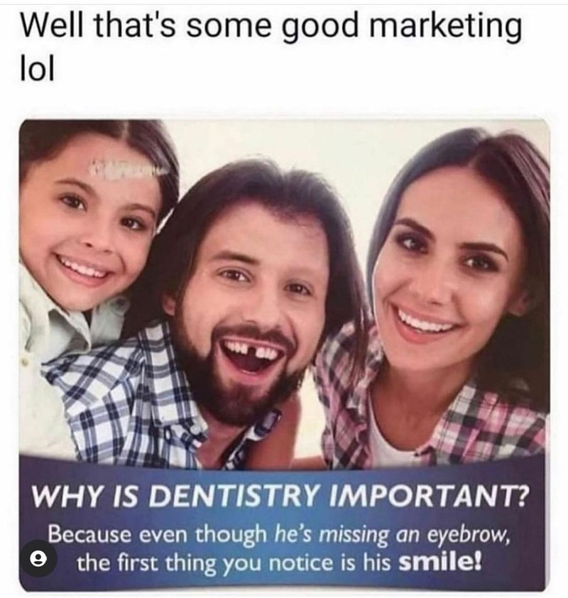 Smile - Well that's some good marketing lol WHY IS DENTISTRY IMPORTANT? Because even though he's missing an eyebrow, the first thing you notice is his smile!