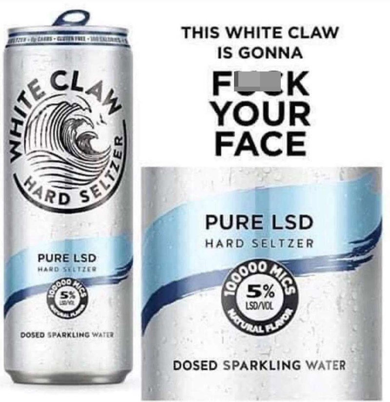 Liquid - THIS WHITE CLAW IS GONNA CLAN FUK YOUR FACE SELT HARD PURE LSD HARD SELTZER PURE LSD HARD SELTZER 5% LAVOR MATURAL LSD/VOL DOSED SPARKLING WATER DOSED SPARKLING WATER ITE MICS MICS