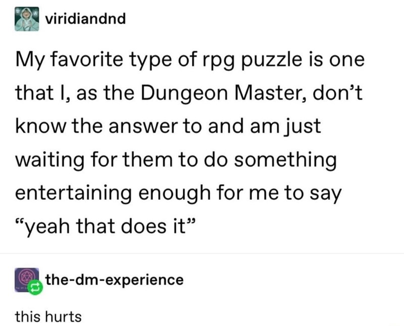 """Font - viridiandnd My favorite type of rpg puzzle is one that I, as the Dungeon Master, don't know the answer to and am just waiting for them to do something entertaining enough for me to say """"yeah that does it"""" the-dm-experience this hurts"""