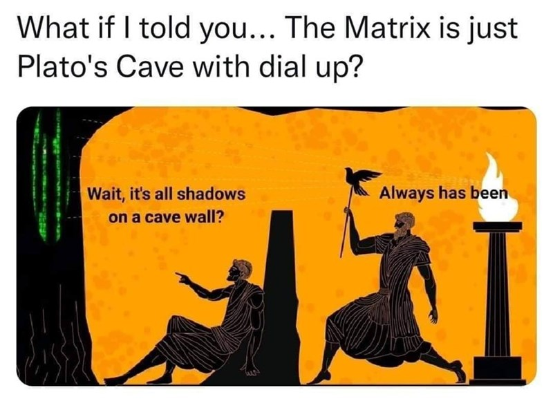 Rectangle - What if I told you... The Matrix is just Plato's Cave with dial up? Wait, it's all shadows Always has been on a cave wall?