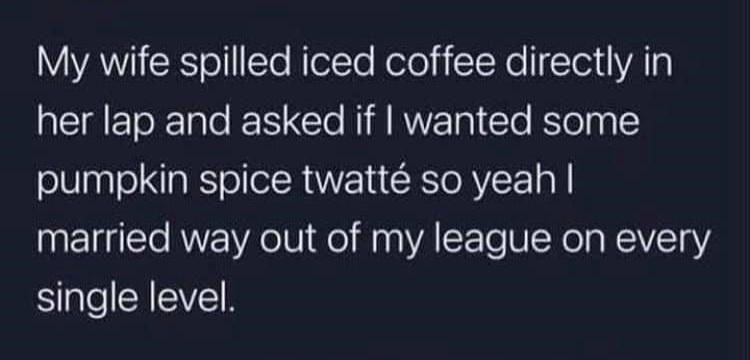 Sky - My wife spilled iced coffee directly in her lap and asked if I wanted some pumpkin spice twatté so yeah I married way out of my league on every single level.