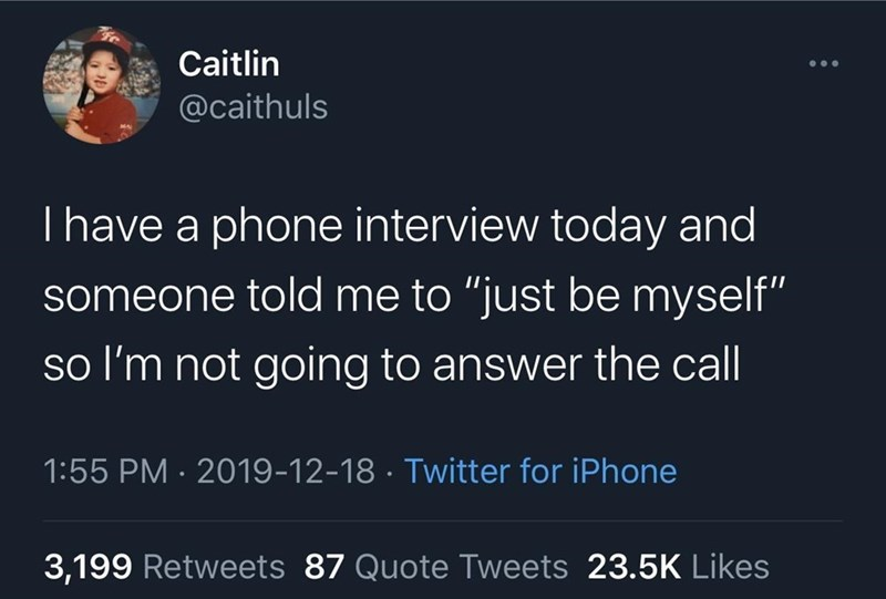 """Font - Caitlin ... @caithuls Thave a phone interview today and someone told me to """"just be myself"""" so l'm not going to answer the call 1:55 PM · 2019-12-18 · Twitter for iPhone 3,199 Retweets 87 Quote Tweets 23.5K Likes"""