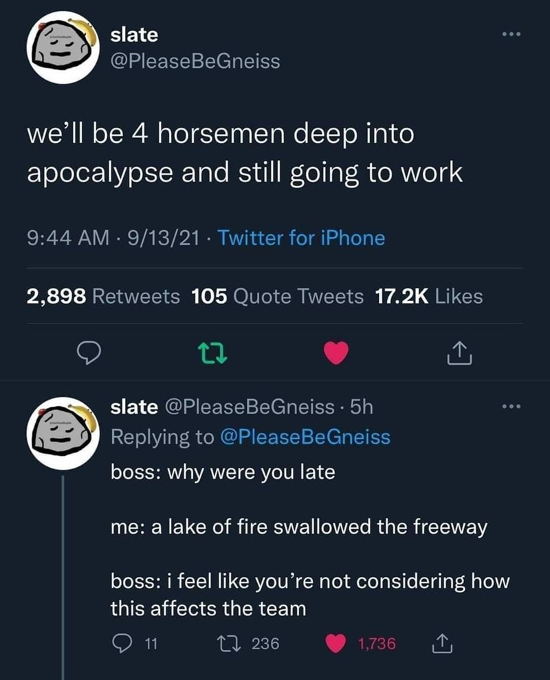 Font - slate @PleaseBeGneiss we'll be 4 horsemen deep into apocalypse and still going to work 9:44 AM · 9/13/21 · Twitter for iPhone 2,898 Retweets 105 Quote Tweets 17.2K Likes slate @PleaseBeGneiss · 5h Replying to @PleaseBeGneiss boss: why were you late me: a lake of fire swallowed the freeway boss: i feel like you're not considering how this affects the team 11 27 236 1,736