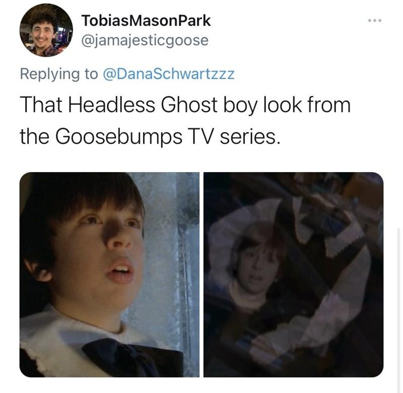 Forehead - TobiasMasonPark @jamajesticgoose Replying to @DanaSchwartzzz That Headless Ghost boy look from the Goosebumps TV series.