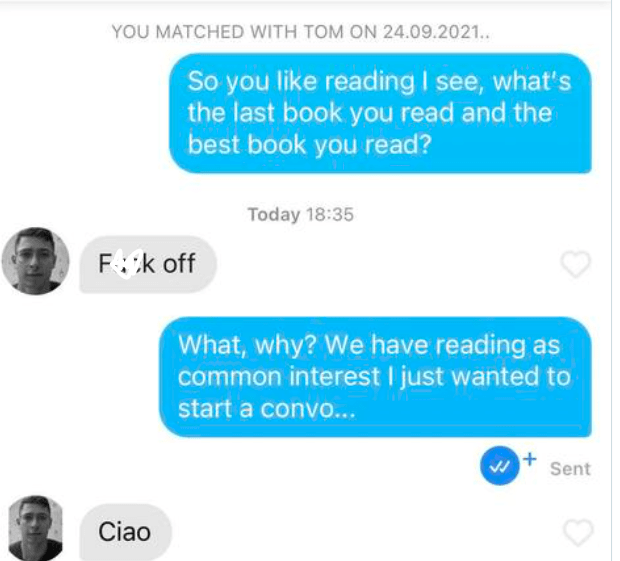 Azure - YOU MATCHED WITH TOM ON 24.09.2021. So you like reading I see, what's the last book you read and the best book you read? Today 18:35 Fck off What, why? We have reading as common interest I just wanted to start a convo... Sent Ciao