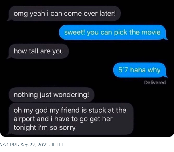 Font - omg yeah i can come over later! sweet! you can pick the movie how tall are you 5'7 haha why Delivered nothing just wondering! oh my god my friend is stuck at the airport and i have to go get her tonight i'm so sorry 2:21 PM · Sep 22, 2021 - IFTTT