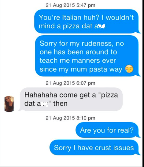 """Product - 21 Aug 2015 5:47 pm You're Italian huh? I wouldn't mind a pizza dat ase Sorry for my rudeness, no one has been around to teach me manners ever since my mum pasta way 21 Aug 2015 6:07 pm Hahahaha come get a """"pizza dat a"""" then 21 Aug 2015 8:10 pm Are you for real? Sorry I have crust issues"""