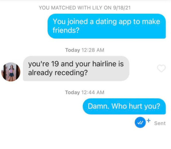 Product - YOU MATCHED WITH LILY ON 9/18/21 You joined a dating app to make friends? Today 12:28 AM you're 19 and your hairline is already receding? Today 12:44 AM Damn. Who hurt you? Sent