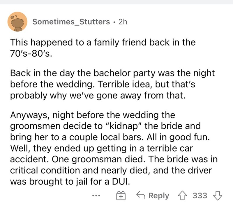 """Font - Sometimes_Stutters · 2h This happened to a family friend back in the 70's-80's. Back in the day the bachelor party was the night before the wedding. Terrible idea, but that's probably why we've gone away from that. Anyways, night before the wedding the groomsmen decide to """"kidnap"""" the bride and bring her to a couple local bars. All in good fun. Well, they ended up getting in a terrible car accident. One groomsman died. The bride was in critical condition and nearly died, and the driver wa"""