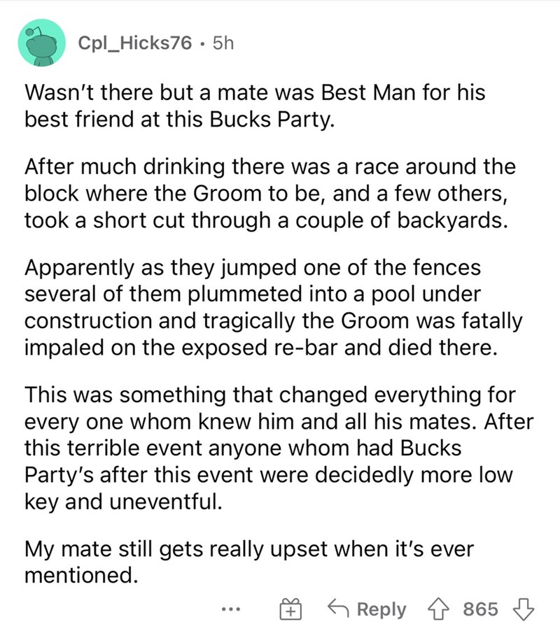 Font - Cpl_Hicks76• 5h Wasn't there but a mate was Best Man for his best friend at this Bucks Party. After much drinking there was a race around the block where the Groom to be, and a few others, took a short cut through a couple of backyards. Apparently as they jumped one of the fences several of them plummeted into a pool under construction and tragically the Groom was fatally impaled on the exposed re-bar and died there. This was something that changed everything for every one whom knew him a