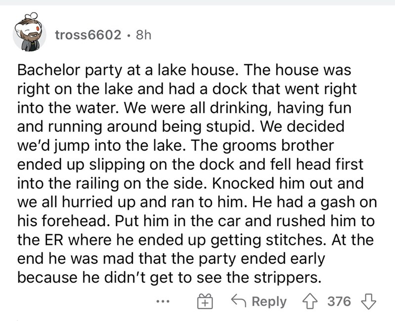 Font - tross6602 • 8h Bachelor party at a lake house. The house was right on the lake and had a dock that went right into the water. We were all drinking, having fun and running around being stupid. We decided we'd jump into the lake. The grooms brother ended up slipping on the dock and fell head first into the railing on the side. Knocked him out and we all hurried up and ran to him. He had a gash on his forehead. Put him in the car and rushed him to the ER where he ended up getting stitches. A