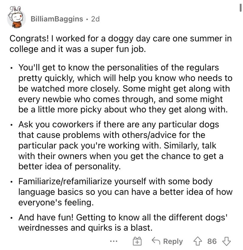 Font - BilliamBaggins · 2d Congrats! I worked for a doggy day care one summer in college and it was a super fun job. You'll get to know the personalities of the regulars pretty quickly, which will help you know who needs to be watched more closely. Some might get along with every newbie who comes through, and some might be a little more picky about who they get along with. Ask you coworkers if there are any particular dogs that cause problems with others/advice for the particular pack you're wor