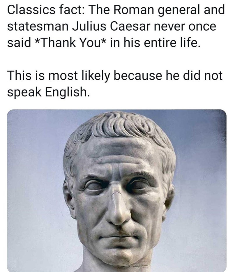 Forehead - Classics fact: The Roman general and statesman Julius Caesar never once said *Thank You* in his entire life. This is most likely because he did not speak English.