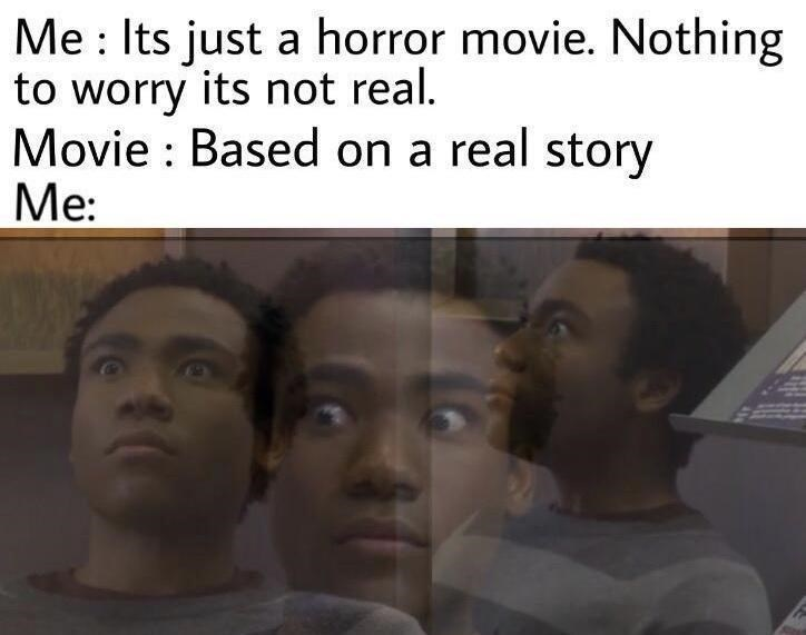 Forehead - Me : Its just a horror movie. Nothing to worry its not real. Movie : Based on a real story Me: