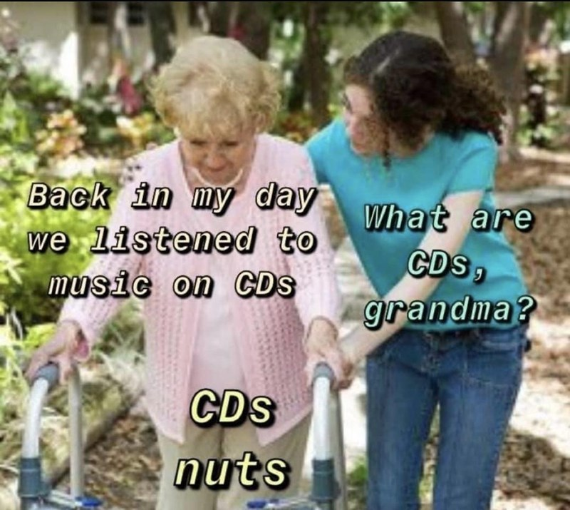 Facial expression - Back in my day we listened to music on CDS What are CDS, grandma? CDs nuts