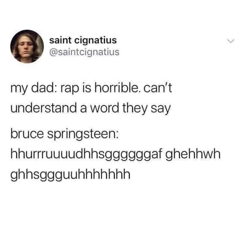 Font - saint cignatius @saintcignatius my dad: rap is horrible.can't understand a word they say bruce springsteen: hhurrruuuudhhsggggggaf ghehhwh ghhsggguuhhhhhhh
