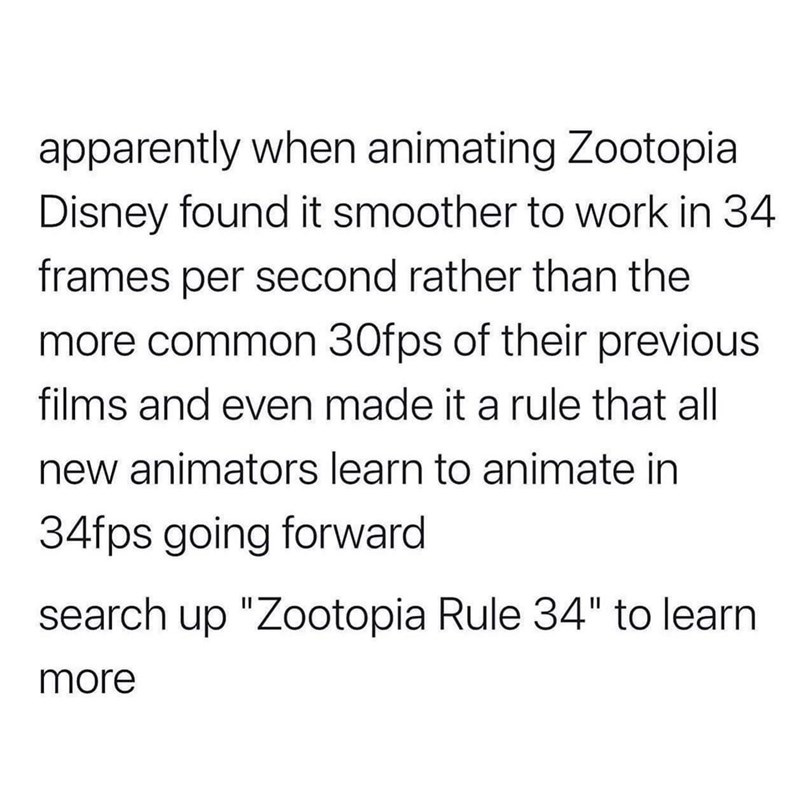 """Font - apparently when animating Zootopia Disney found it smoother to work in 34 frames per second rather than the more common 30fps of their previous films and even made it a rule that all new animators learn to animate in 34fps going forward search up """"Zootopia Rule 34"""" to learn more"""