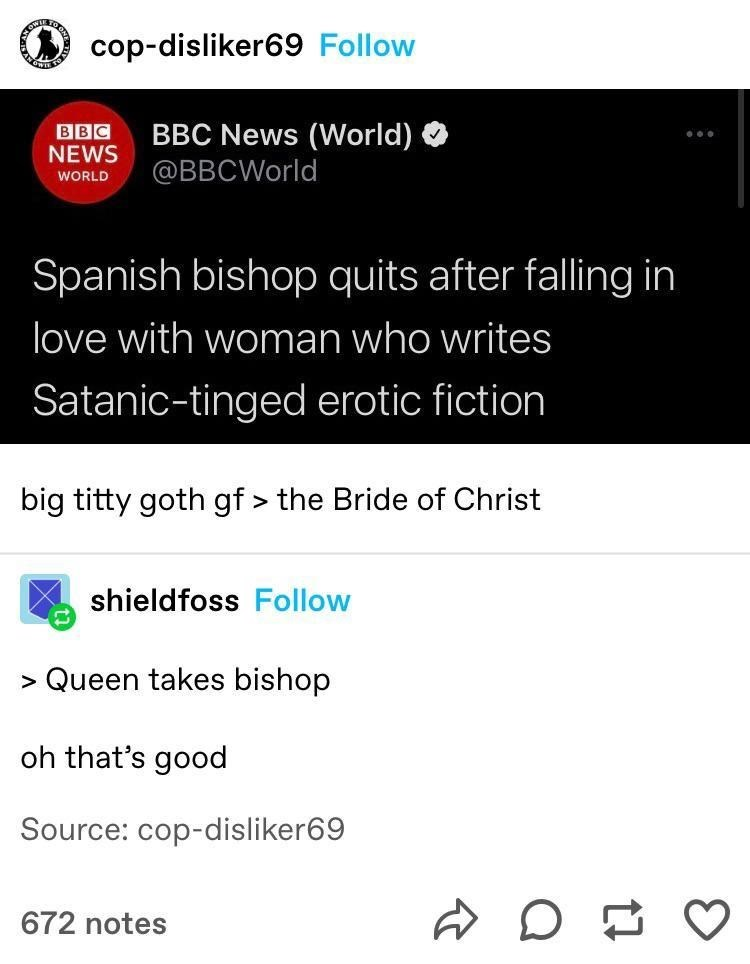 Product - cop-disliker69 Follow BBC NEWS BBC News (World) @BBCWorld WORLD Spanish bishop quits after falling in love with woman who writes Satanic-tinged erotic fiction big titty goth gf > the Bride of Christ shieldfoss Follow > Queen takes bishop oh that's good Source: cop-disliker69 672 notes