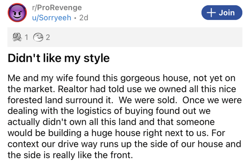 Font - r/ProRevenge + Join u/Sorryeeh · 2d 1 2 Didn't like my style Me and my wife found this gorgeous house, not yet on the market. Realtor had told use we owned all this nice forested land surround it. We were sold. Once we were dealing with the logistics of buying found out we actually didn't own all this land and that someone would be building a huge house right next to us. For context our drive way runs up the side of our house and the side is really like the front.