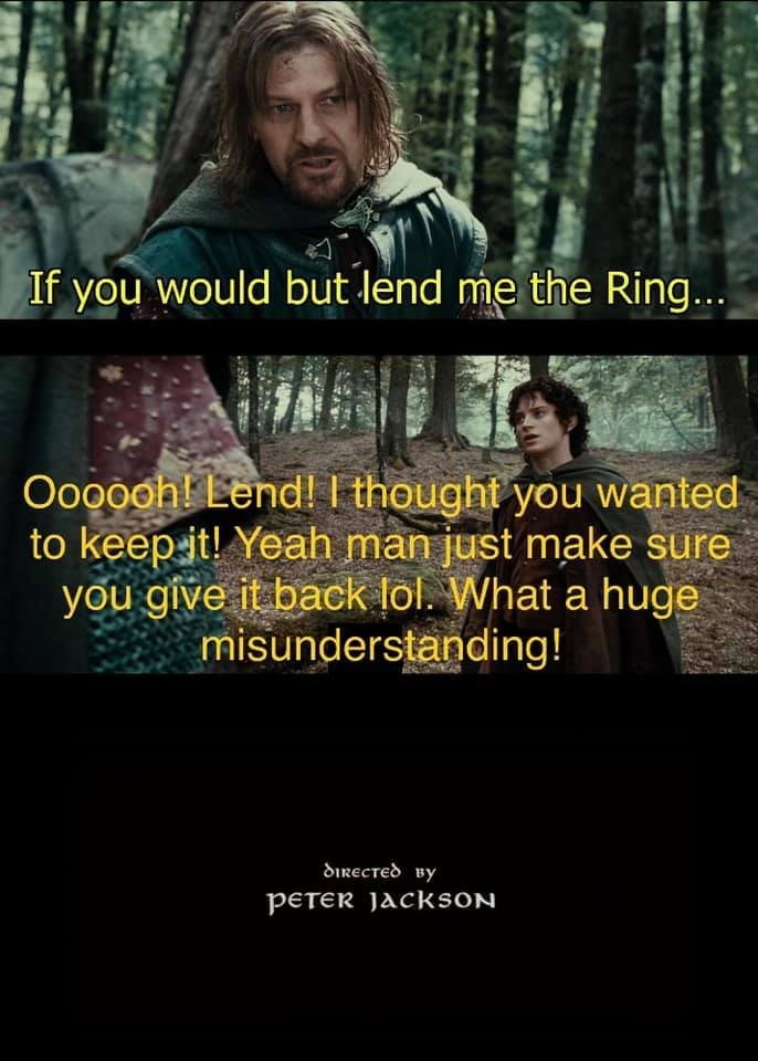Outerwear - If you would but lend me the Ring... Oooooh! Lend! I thought you wanted to keep it! Yeah man just make sure you give it back lol. What a huge misunderstanding! directed By PETER jacksON