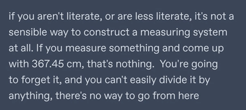 Font - if you aren't literate, or are less literate, it's not a sensible way to construct a measuring system at all. If you measure something and come up with 367.45 cm, that's nothing. You're going to forget it, and you can't easily divide it by anything, there's no way to go from here