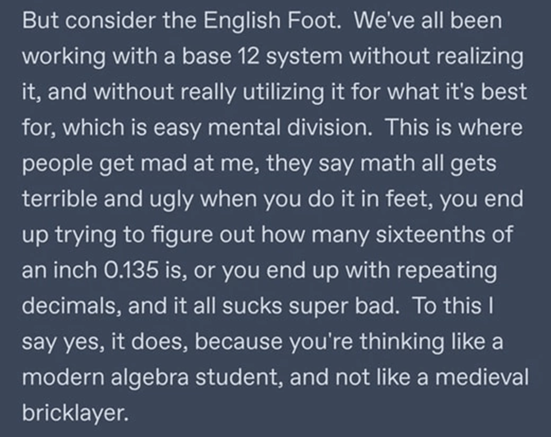 Font - But consider the English Foot. We've all been working with a base 12 system without realizing it, and without really utilizing it for what it's best for, which is easy mental division. This is where people get mad at me, they say math all gets terrible and ugly when you do it in feet, you end up trying to figure out how many sixteenths of an inch 0.135 is, or you end up with repeating decimals, and it all sucks super bad. To this I say yes, it does, because you're thinking like a modern a