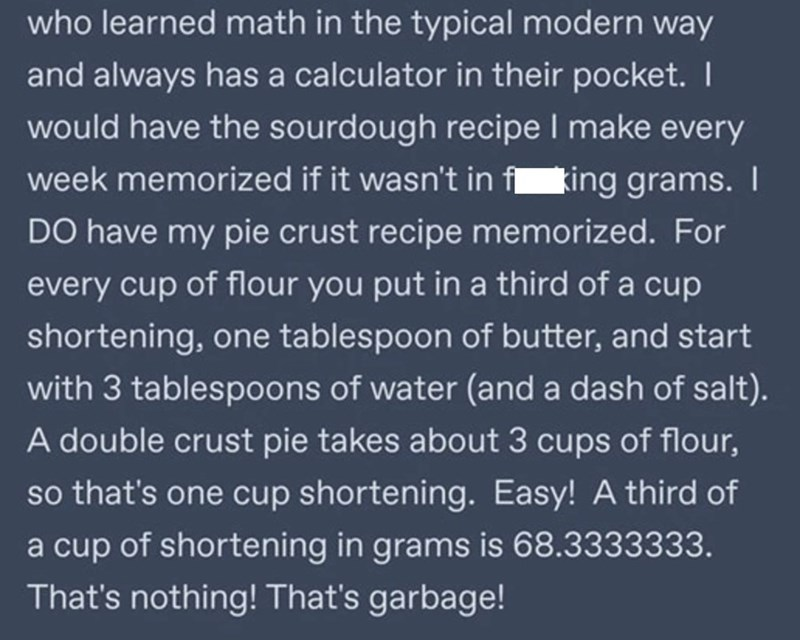 Font - who learned math in the typical modern way and always has a calculator in their pocket. I would have the sourdough recipe I make every week memorized if it wasn't in f king grams. I DO have my pie crust recipe memorized. For every cup of flour you put in a third of a cup shortening, one tablespoon of butter, and start with 3 tablespoons of water (and a dash of salt). A double crust pie takes about 3 cups of flour, so that's one cup shortening. Easy! A third of a cup of shortening in grams