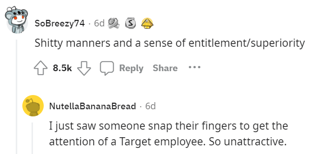 Font - SoBreezy74 - 6d 2 3 Shitty manners and a sense of entitlement/superiority 8.5k Reply Share NutellaBananaBread - 6d I just saw someone snap their fingers to get the attention of a Target employee. So unattractive.