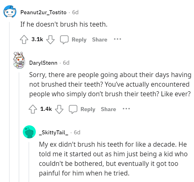 Font - Peanut2ur_Tostito · 6d If he doesn't brush his teeth. 3.1k Reply Share DarylStenn - 6d Sorry, there are people going about their days having not brushed their teeth? You've actually encountered people who simply don't brush their teeth? Like ever? 1.4k Reply Share _SkittyTail_ · 6d My ex didn't brush his teeth for like a decade. He told me it started out as him just being a kid who couldn't be bothered, but eventually it got to0 painful for him when he tried.